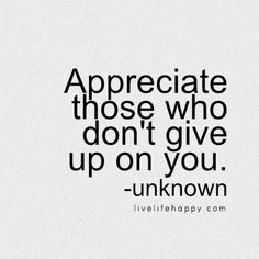 """Appreciate those who don't give up on you."" - Unk, livelifehapy.com"