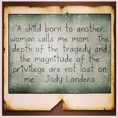 """""""A child born to another woman calls me mom. The depth of the tragedy and the magnitude of the privilege are not lost on me."""" Jody Landers"""