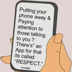Don't pull out your phone and start texting or scrolling down Instagram when I'm talking to you. It's fucking rude.
