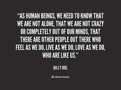 This quote was very important to me during high school. High school can be a time of solidarity, feeling left out, and feeling different from everyone else. I sometimes have a hard time relating to other people so this quote helps me remember my good friends and other people I have yet to meet. Citation:http://quotes.lifehack.org/quote/billy-joel/as-human-beings-we-need-to-know/