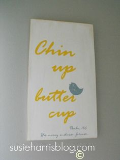 "Chin Up Buttercup ... my nickname for my granddaughter is ""Buttercup"".  I love this."