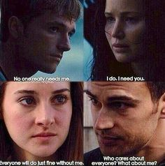 Hunger games/ divergent I wish someone would say they need me/care about me.