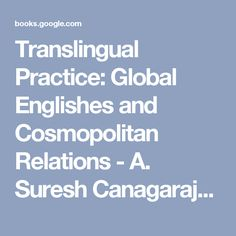 Translingual Practice: Global Englishes and Cosmopolitan Relations - A. Suresh Canagarajah - Google Books