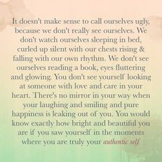It doesn't make sense to call ourselves ugly, because we don't really see ourselves... There's no mirror in your way when you're laughing and smiling and happiness is leaking out of you. You would know exactly how bright and beautiful you are if you saw yourself in the moments where you are truly yourself.