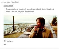 And now someone should also add in Cas's brushing his teeth to this...this tumblr take over was pretty early on, huh? Because there is also mystery spot with Dean brushing his teeth. Seriously, I'm beginning to think the SPN Fandom always have a GIF for something.