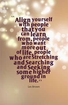 Align yourself with people you can learn from...