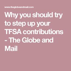 Why you should try to step up your TFSA contributions - The Globe and Mail