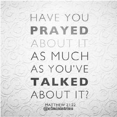 Have you prayed about it as much as you've talked about it