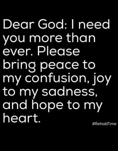 Dear God: I need you more than ever. please bring peace to my confusion, joy to my sadness, and hope to my heart. Prayer Scriptures, Bible Prayers, Faith Prayer, God Prayer, Prayer Quotes, Spiritual Quotes, Faith Quotes, Bible Quotes, Positive Quotes