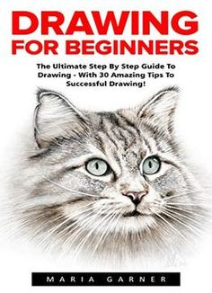Drawing For Beginners: The Ultimate Step By Step Guide To Drawing – With 30 Amazing Tips To Successful Drawing! PDF