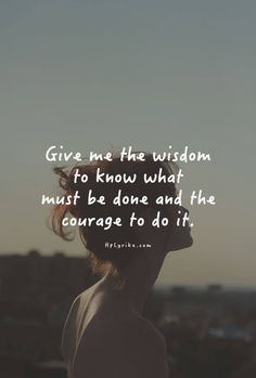 Lord, Give me the wisdom to know your will, and the courage to do it.