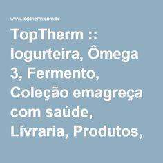 TopTherm :: Iogurteira, Ômega 3, Fermento, Coleção emagreça com saúde, Livraria, Produtos, Receitas, Matérias, Ajuda