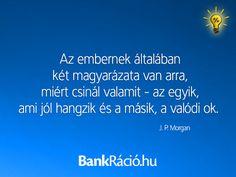 Az embernek általában két magyarázata van arra, miért csinál valamit - az egyik, ami jól hangzik és a másik, a valódi ok. - J. P. Morgan, www.bankracio.hu idézet