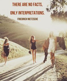 """There are no facts, only interpretations."" - Friedrich Nietzsche"