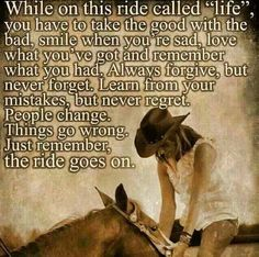 """While on this ride called """"life"""", you have to take the good with the bad, smile when you're sad, love what you've got and remember what you had.  Always forgive, but never forget.  Learn from your mistakes, but never regret.  People change.  Things go wrong.  Just remember life goes on."""