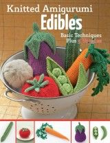 Knitted Amigurumi Edibles: Basic techniques plus 5 veggies (вязание крючком)