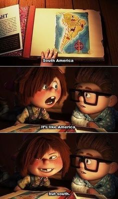 """South America. It's like America... but South."" - Up"