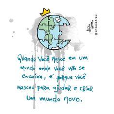 <p></p><p>Quando você nasceu em um mundo onde você não se encaixa, é porque você nasceu para ajudar a criar um mundo novo. </p>