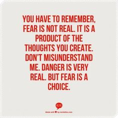 You have to remember fear is not real. It is a product of the thoughts you create. Don't misunderstand me, danger is very real, but fear is a choice.