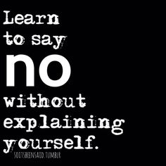 I need to work on this one ....Learn to say NO without explaining yourself. #Quotes #Words #Sayings #Life #Inspiration