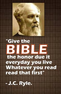 """""""Give the Bible the honor due it everyday you live Whatever you read read that first"""" - J.C. Ryle."""