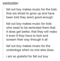 I am forever thankful for Fall Out Boy. Even though I'm smart and get a lot of support for friends and family, I often feel like I'm not special and I'm just a nothing, but FON makes it better
