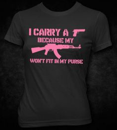 I CARRY A HANDGUN BECAUSE MY AK47 WON'T FIT IN MY PURSE