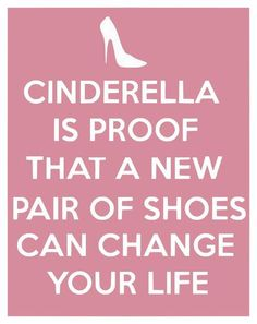 """Cinderella is proof that a new pair of shoes can change your life."""