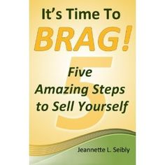 """""""It's Time to Brag! Five Amazing Steps to Sell Yourself"""" by Jeannette L. Seibly"""