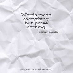 words mean everything, but prove nothing. -conny cernik quotes