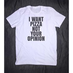 I Want Pizza Not Your Opinion Tumblr Slogan Tee Sarcastic Sarcasm... (15 AUD) ❤ liked on Polyvore featuring tops, t-shirts, tee-shirt, t shirts, slogan tees, slogan shirts and slogan t shirts