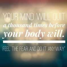 Its all about MIND OVER MATTER - Your mind will quit a thousand times before your body will.