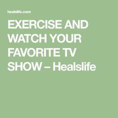 EXERCISE AND WATCH YOUR FAVORITE TV SHOW – Healslife