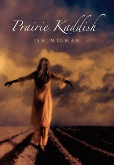 "Prairie Kaddish by Isa Milman.  Isa Milman uses historical and personal awakening, and archival sleuthing, to create a ""kaddish"" - a Jewish prayer of mourning and commemoration - for a prairie community that now exists only through remembrance."