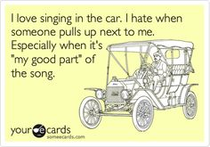 Sometimes I turn to my sister in the passanger seat and sing to her, so I looks like I'm talking to her.