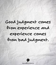 """Good judgment comes from experience and experience comes from bad judgment.""  Love this quote from The Mechanic with Jason Statham"