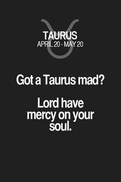 Got a Taurus mad? Lord have mercy on your soul. Taurus | Taurus Quotes | Taurus Zodiac Signs