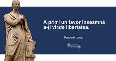 """""""A primi un favor înseamnă a-ţi vinde libertatea. Proverbs, Roman, Zodiac, Spirit, Wisdom, Facts, Quotes, Movie Posters, Inspirational"""