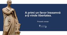 """A primi un favor înseamnă a-ţi vinde libertatea. Proverbs, Roman, Spirit, Inspirational Quotes, Wisdom, Facts, Love, Quotation, Quotes"