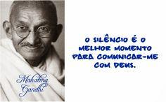 O silêncio é o melhor momento para comunicar-me com Deus. Mahatma Gandhi
