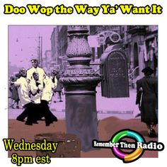 Wednesday - 8pm est - *LIVE* http://rememberthenradio.com Doo Wop the Way Ya' Want It with Stevie  Remember Then Radio * The Soundtrack of Our Lives * 24/7/365 605 475 5303