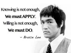 Knowing is not enough, We must apply. Willing is not enough, We must do.                                                                   B...