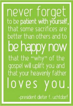 """Never forget to be patient with yourself, that some sacrifices are better than others and to be happy now, that the """"why"""" of the gospel will uplift you and that your Heavenly Father loves you."""