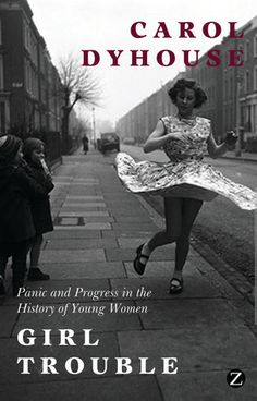 Girl Trouble: Panic and Progress in the History of Young Women by Carol Dyhouse