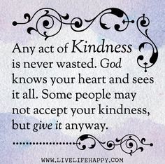 Any act of kindness is never wasted. God knows your heart and sees it all. Some people may not accept your kindness, but give it anyway.