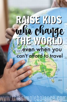 You can't afford to travel, so how can you raise a child who sees the whole world - a bigger world than her little state or even her little country? Don't give up! There are so many simple ways to raise kids who change the world - all without leaving home. #parentingadvice