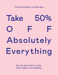 Take 50% OFF absolutely everything. Yep. Stop reading, start shopping.