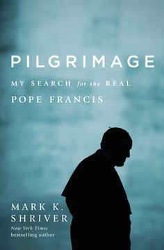 Pilgrimage: My Search for the Real Pope Francis by Mark K. Shriver