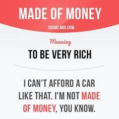 """""""Be made of money"""" means """"to be very rich"""". Example: I can't afford a car like that. I'm not made of money, you know. #idiom #idioms #slang #saying #sayings #phrase #phrases #expression #expressions #english #englishlanguage #learnenglish #studyenglish #language #vocabulary #efl #esl #tesl #tefl #toefl #ielts #toeic"""