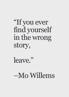 "simple as. I you ever find yourself in the wrong story, leave"" - Mo Willems Quote - citation -citacion Motivacional Quotes, Quotable Quotes, Words Quotes, Great Quotes, Quotes To Live By, Sayings, Crazy Quotes, Funny Quotes, Inspiring Quotes On Life"